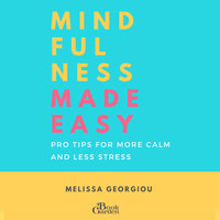 Mindfulness Made Easy - Pro Tips for More Calm and Less Stress - Melissa Georgiou