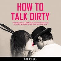 How to Talk Dirty: The Ultimate Guide for your Mind Blowing Sex - Mya Pierce