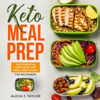 Keto Meal Prep: The Essential Ketogenic Meal Prep Guide For Beginners - Alicia J. Taylor