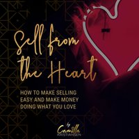 Sell from the heart! How to make selling easy and make money doing what you love - Camilla Kristiansen