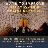 Ways to Improve Relationship Communication: How to Effectively Communicate and Deal With Sensitive Issues With Your Partner - David L. Lewis