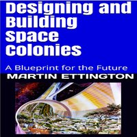 Designing and Building Space Colonies: A Blueprint for the Future - Martin K. Ettington
