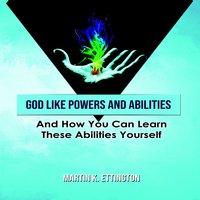 God Like Powers & Abilities: And How you can learn these Abilities Yourself - Martin K. Ettington
