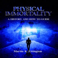 Physical Immortality: A History and How to Guide - Martin K. Ettington