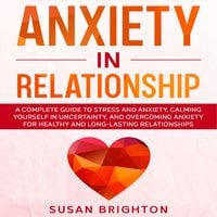 Anxiety in Relationship: A Complete Guide to Stress and Anxiety, Calming Yourself in Uncertainty, and Overcoming Anxiety for Healthy and Long-Lasting Relationships - Susan Brighton