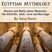 Egyptian Mythology: History and Myths about Mummies, the Afterlife, Gods, Love and Marriage - Xena Ronin
