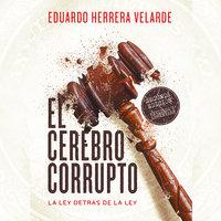 El cerebro corrupto. La ley detrás de la ley - Eduardo Herrera