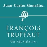 François Truffaut. Una vida hecha cine - Juan Carlos González
