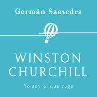 Winston Churchill. Yo soy el que ruge - Germán Saavedra