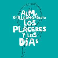 Los placeres y los días - Alma Guillermoprieto