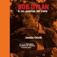 Bob Dylan. A las puertas del cielo - Jacobo Celnik