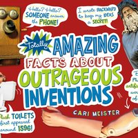 Totally Amazing Facts About Outrageous Inventions - Cari Meister