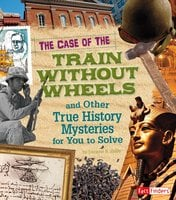 The Case of the Train without Wheels and Other True History Mysteries for You to Solve - Patrice Sherman