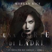 Una Corte di Ladri (Un Trono per due Sorelle—Libro Due) - Morgan Rice