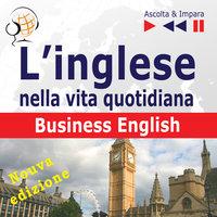 L'inglese nella vita quotidiana: Business English – Nuova Edizione (16 argomenti di livello B2 – Ascolta & Impara) - Dorota Guzik, Joanna Bruska, Anna Kicińska