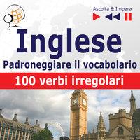 Inglese – Padroneggiare il vocabolario: 100 verbi irregolari (Livello elementare / intermedio: A2-B2 – Ascolta & Impara) - Dorota Guzik