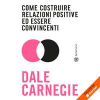 Come costruire relazioni positive ed essere convincenti - Dale Carnegie