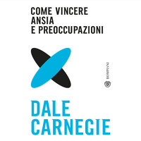 Come vincere ansia e preoccupazioni - Dale Carnegie