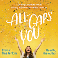All-Caps YOU: A 30-Day Adventure toward Finding Joy in Who God Made You to Be - Emma Mae Jenkins