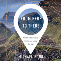 From Here to There: The Art and Science of Finding and Losing Our Way - Michael Bond