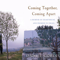Coming Together, Coming Apart: A Memoir of Heartbreak and Promise in Israel - Daniel Gordis