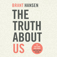 The Truth about Us: The Very Good News About How Very Bad We Are - Brant Hansen