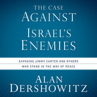 The Case Against Israel's Enemies: Exposing Jimmy Carter and Other Who Stand in the Way of Peace - Alan Dershowitz