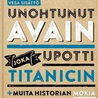Unohtunut avain joka upotti Titanicin ja muita historian mokia - Vesa Sisättö