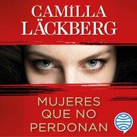 Mujeres que no perdonan - Camilla Läckberg