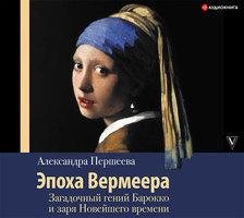 Эпоха Вермеера. Загадочный гений Барокко и заря Новейшего времени - Александра Першеева