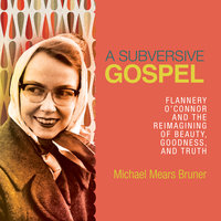 A Subversive Gospel: Flannery O'Connor and the Reimagining of Beauty, Goodness, and Truth - Michael Mears Bruner