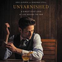 Unvarnished: A Gimlet-eyed Look at Life Behind the Bar - Eric Alperin, Deborah Stoll