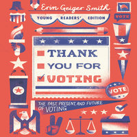 Thank You for Voting: Young Readers' Edition – The Past, Present, and Future of Voting - Erin Geiger Smith