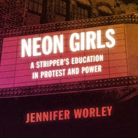 Neon Girls: A Stripper's Education in Protest and Power - Jennifer Worley