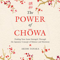 The Power of Chowa: Finding Your Inner Strength Through the Japanese Concept of Balance and Harmony - Akemi Tanaka