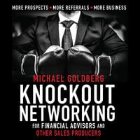 Knock Out Networking for Financial Advisors and Other Sales Producers: More Prospects, More Referrals, More Business - Michael Goldberg