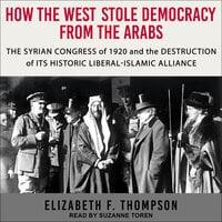 How the West Stole Democracy from the Arabs: The Syrian Arab Congress of 1920 and the Destruction of its Historic Liberal-Islamic Alliance - Elizabeth F. Thompson