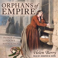 Orphans of Empire: The Fate of London's Foundlings - Helen Berry