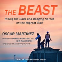 The Beast: Riding the Rails and Dodging Narcos on the Migrant Trail - Óscar Martínez