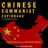 Chinese Communist Espionage: An Intelligence Primer - Matthew Brazil, Peter Mattis