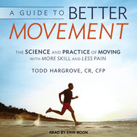 A Guide to Better Movement: The Science and Practice of Moving With More Skill and Less Pain - Todd Hargrove