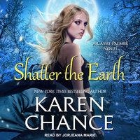 Shatter the Earth - Karen Chance