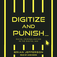 Digitize and Punish: Racial Criminalization in the Digital Age - Brian Jefferson