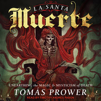 La Santa Muerte: Unearthing the Magic & Mysticism of Death - Tomas Prower
