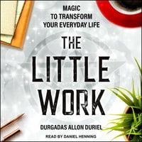 The Little Work: Magic to Transform Your Everyday Life - Durgadas Allon Duriel