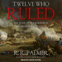 Twelve Who Ruled: The Year of the Terror in the French Revolution - R.R. Palmer