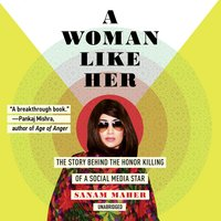A Woman Like Her: The Story Behind the Honor Killing of a Social Media Star - Sanam Maher
