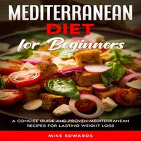 Mediterranean Diet for Beginners: A Concise Guide and Proven Mediterranean Recipes for Lasting Weight Loss - Mike Edwards