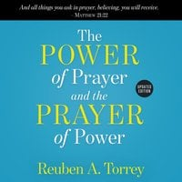 The Power of Prayer and the Prayer of Power - Reuben A. Torrey