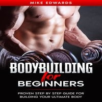 Bodybuilding for Beginners: Proven Step by Step Guide for Building Your Ultimate Body - Mike Edwards